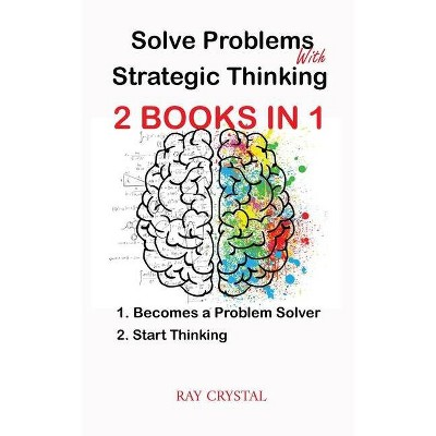 Solve Problems With Strategic Thinking 2 books in 1 - by  Ray Crystal (Paperback)