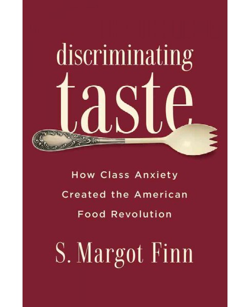 Discriminating Taste : How Class Anxiety Created the American Food Revolution (Paperback) (S. Margot - image 1 of 1