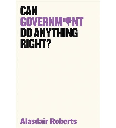 Can Government Do Anything Right? -  by Alasdair Roberts (Hardcover) - image 1 of 1