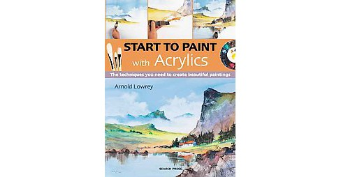 Start to Paint With Acrylics : The Techniques You Need to Create Beautiful Paintings (Paperback) (Arnold - image 1 of 1