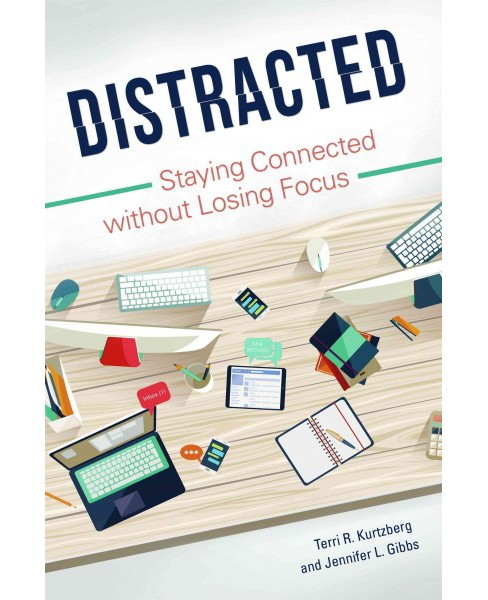 Distracted : Staying Connected Without Losing Focus (Hardcover) (Terri Kurtzberg & Jennifer Gibbs) - image 1 of 1