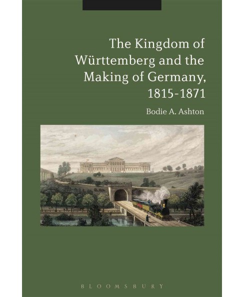 Kingdom of Württemberg and the Making of Germany, 1815-1871 (Hardcover) (Bodie A. Ashton) - image 1 of 1