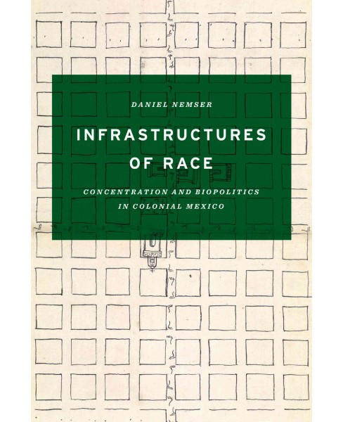 Infrastructures of Race : Concentration and Biopolitics in Colonial Mexico (Paperback) (Daniel Nemser) - image 1 of 1
