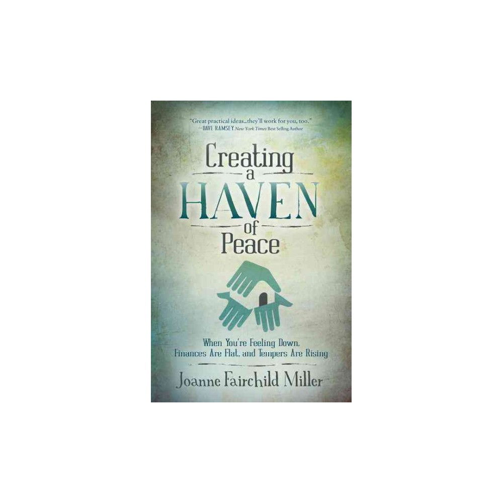 Creating a Haven of Peace : When You're Feeling Down, Finances Are Flat, and Tempers Are Rising