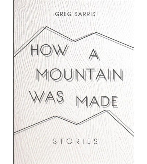 How a Mountain Was Made : Stories -  by Greg Sarris (Hardcover) - image 1 of 1