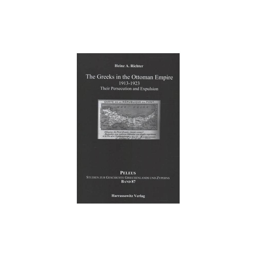Greeks in the Ottoman Empire 1913-1923 : Their Persecution and Expulsion - (Hardcover)