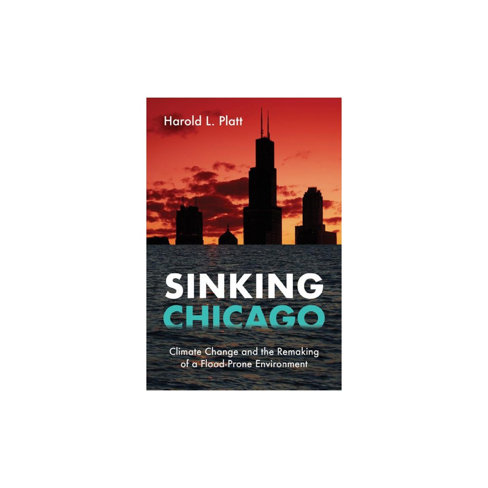 Sinking Chicago : Climate Change and the Remaking of a Flood-Prone Environment - (Paperback)