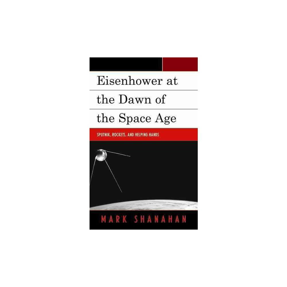 Eisenhower at the Dawn of the Space Age : Sputnik, Rockets, and Helping Hands - (Paperback) Eisenhower at the Dawn of the Space Age : Sputnik, Rockets, and Helping Hands - (Paperback)