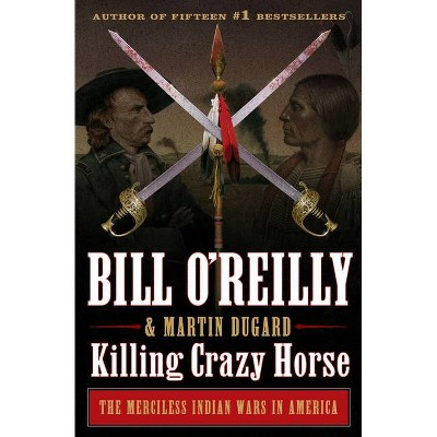 Killing Crazy Horse - (Bill O'Reilly'S Killing) by Bill O'Reilly (Hardcover)