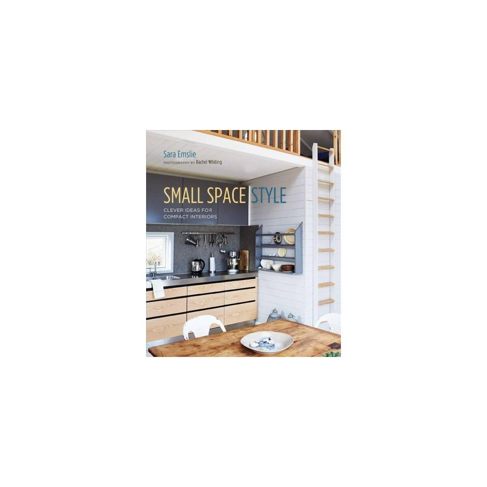 Small Space Style : Clever Ideas for Compact Interiors - by Sara Emslie (Hardcover)