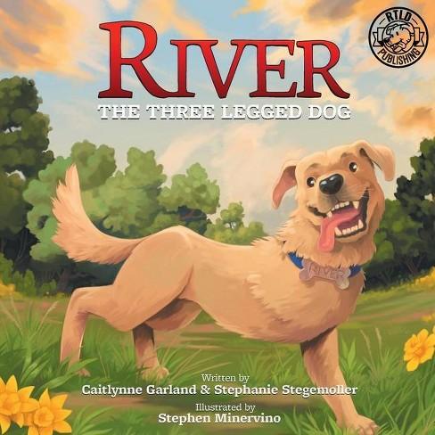 River the Three Legged Dog - by  Caitlynne Garland & Stephanie Stegemoller (Paperback) - image 1 of 1