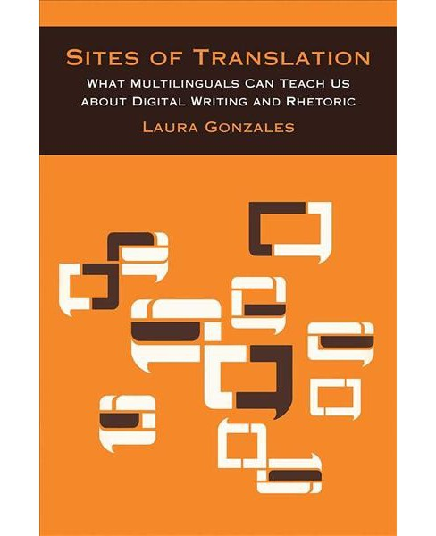 Sites of Translation : What Multilinguals Can Teach Us About Digital Writing and Rhetoric -  (Paperback) - image 1 of 1