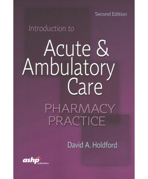 Introduction to Acute & Ambulatory Care Pharmacy Practice (Paperback) (Ph.D. David A. Holdford) - image 1 of 1