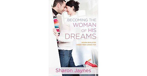Becoming the Woman of His Dreams : Seven Qualities Every Man Longs for (Paperback) (Sharon Jaynes) - image 1 of 1