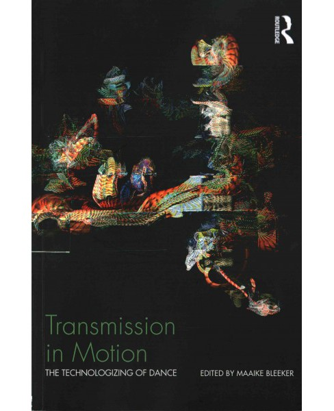 Transmission in Motion : The technologizing of dance (Paperback) (Maaike Bleeker) - image 1 of 1