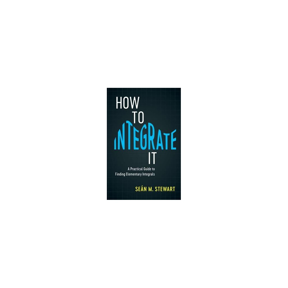 How to Integrate It : A Practical Guide to Finding Elementary Integrals - (Paperback)