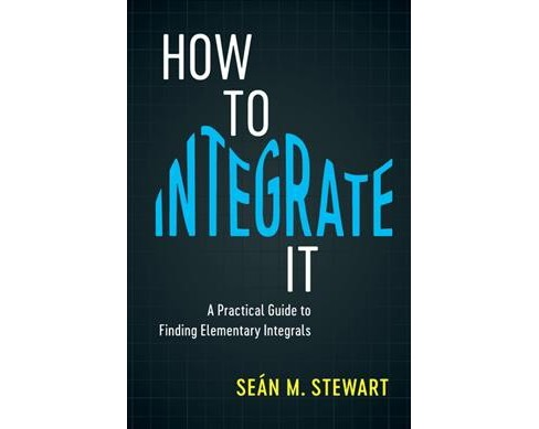 How to Integrate It : A Practical Guide to Finding Elementary Integrals -  (Hardcover) - image 1 of 1