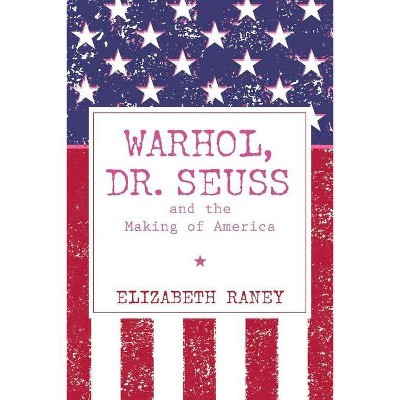Warhol, Dr. Seuss and the Making of America - by  Elizabeth Raney (Paperback)