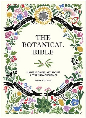 Botanical Bible : Plants, Flowers, Art, Recipes & Other Home Remedies - by Sonya Patel Ellis (Hardcover)