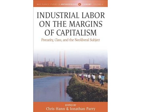 Industrial Labor on the Margins of Capitalism : Precarity, Class, and the Neoliberal Subject - image 1 of 1