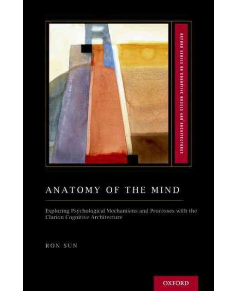 Anatomy of the Mind : Exploring Psychological Mechanisms and Processes With the Clarion Cognitive - image 1 of 1
