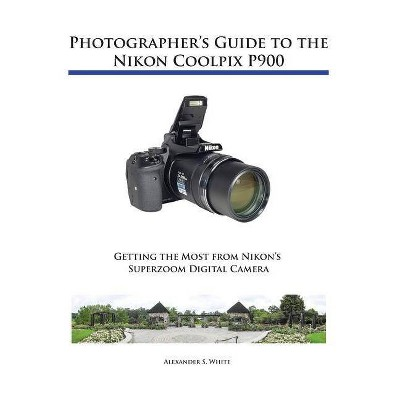 Photographer's Guide to the Nikon Coolpix P900 - by  Alexander S White (Paperback)