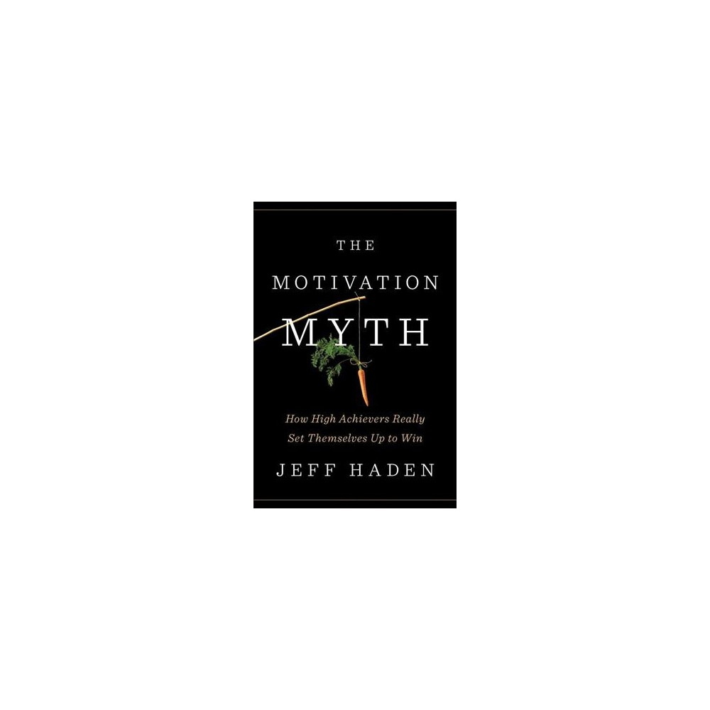 Motivation Myth : How High Achievers Really Set Themselves Up to Win - by Jeff Haden (Hardcover)