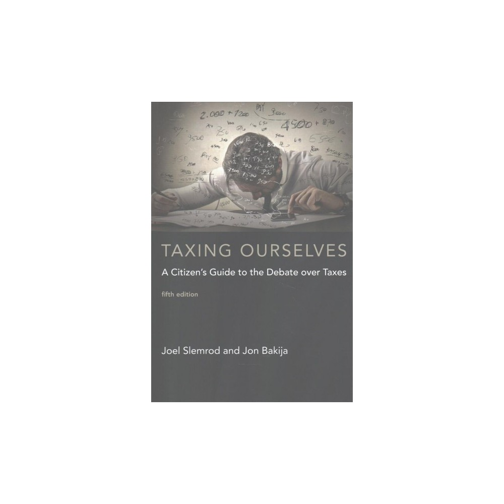 Taxing Ourselves : A Citizen's Guide to the Debate over Taxes - by Joel Slemrod & Jon Bakija (Paperback)