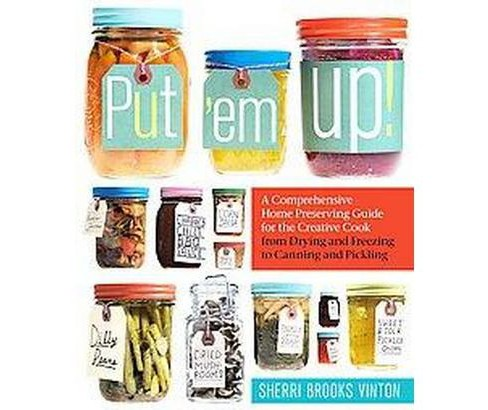 Put 'em Up! : A Comprehensive Home Preserving Guide for the Creative Cook, from Drying and Freezing to - image 1 of 1