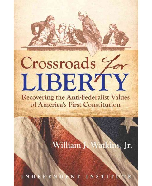 Crossroads for Liberty : Recovering the Anti-Federalist Values of America's First Constitution - image 1 of 1