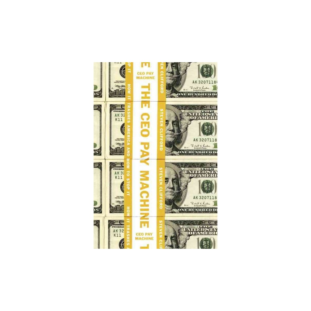 Ceo Pay Machine : How It Trashes America and How to Stop It (Hardcover) (Steven Clifford)