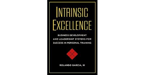 Intrinsic Excellence : Business Development and Leadership Systems for Success in Personal Training - image 1 of 1