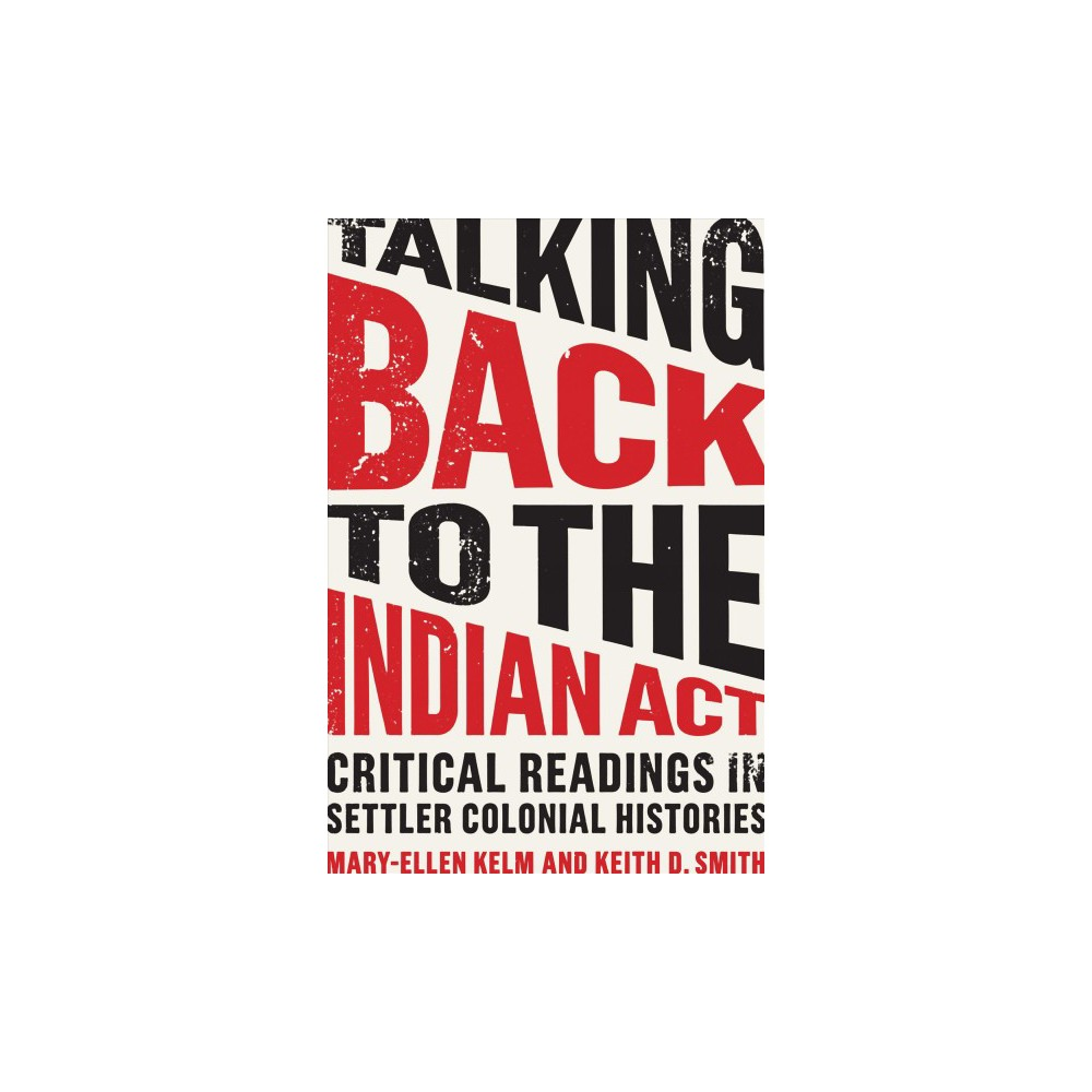 Talking Back to the Indian Act : Critical Readings in Settler Colonial Histories - (Hardcover)