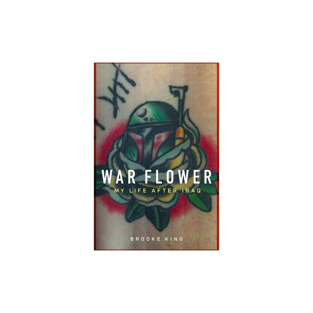 War Flower : My Life After Iraq - by Brooke King (Hardcover)