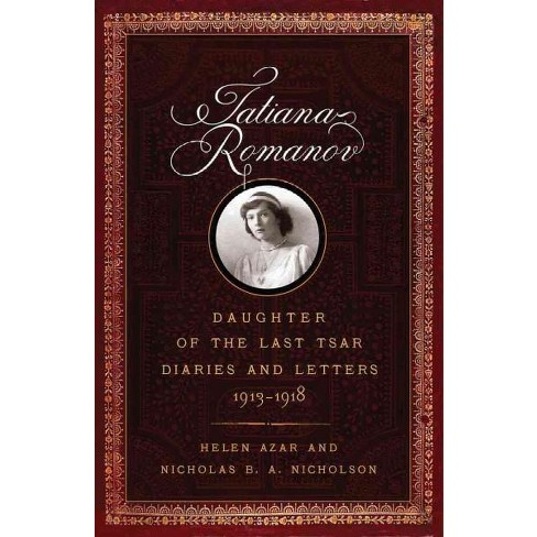 Tatiana Romanov Daughter Of The Last Tsar Diaries And Letters