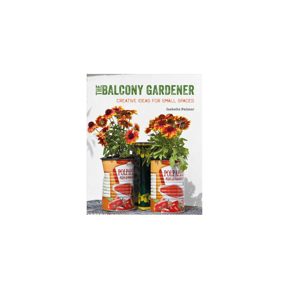 Balcony Gardener : Creative Ideas for Small Spaces (Reprint) (Paperback) (Isabelle Palmer)