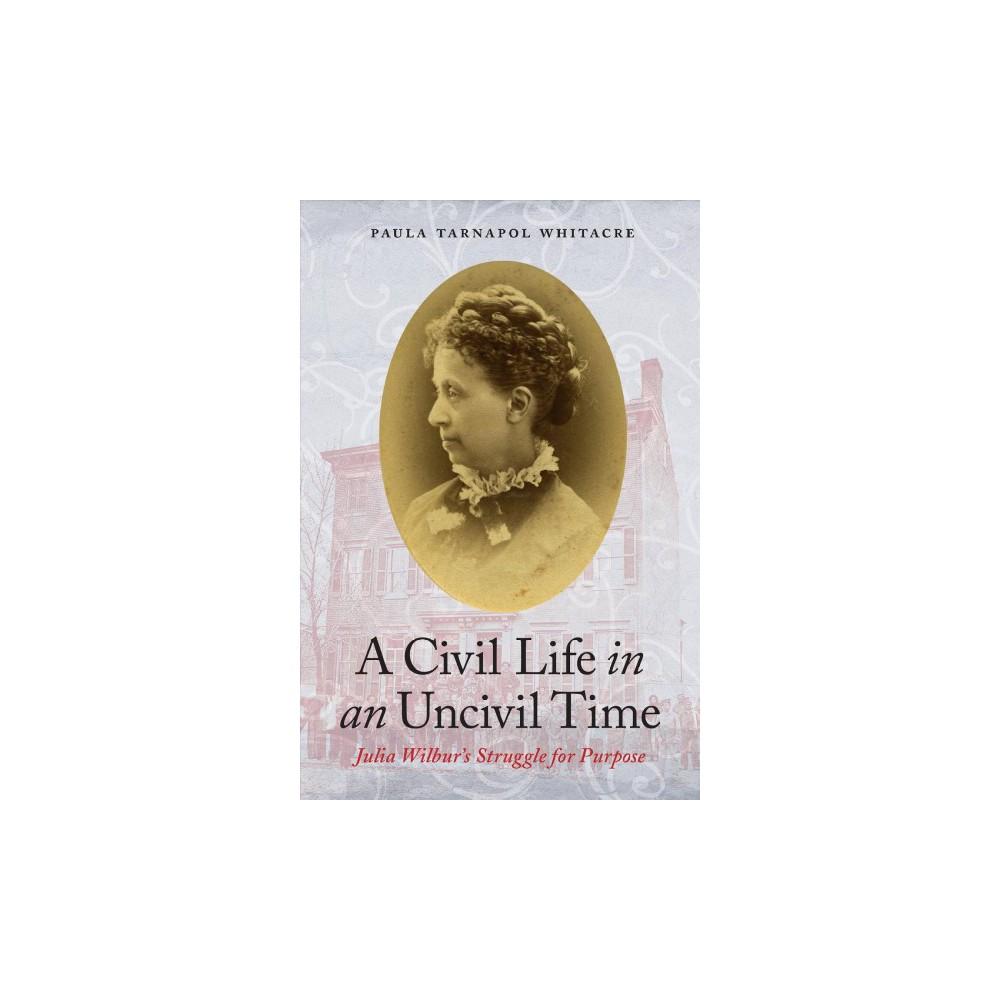 Civil Life in an Uncivil Time : Julia Wilbur's Struggle for Purpose - (Hardcover)