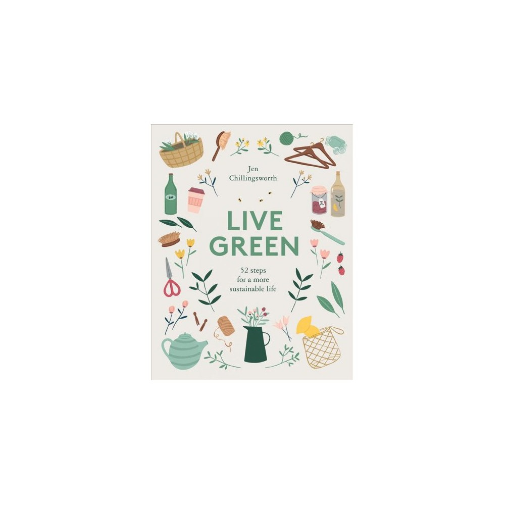 Live Green : 52 Steps for a More Sustainable Life - by Jen Chillingsworth (Hardcover)
