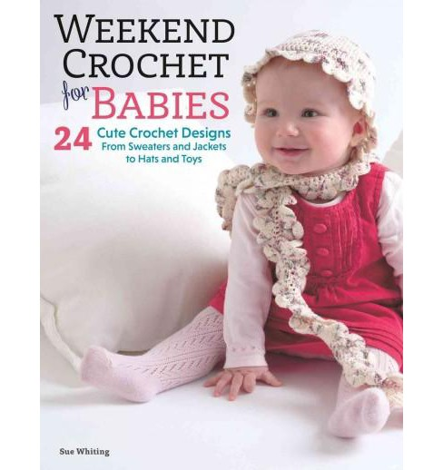 Weekend Crochet for Babies : 24 Cute Crochet Designs, from Sweaters and Jackets to Hats and Toys - image 1 of 1