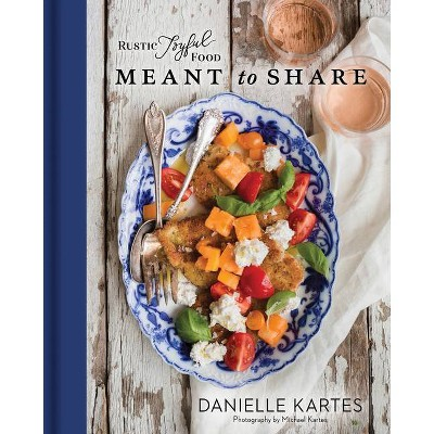 Rustic Joyful Food: Meant to Share - by Danielle Kartes (Hardcover)