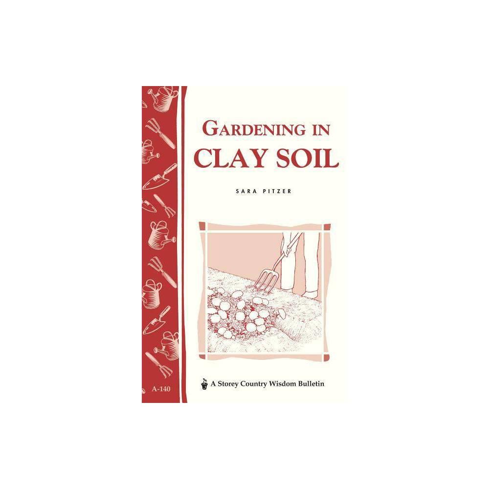 Gardening In Clay Soil Storey Publishing Bulletin By Sara Pitzer Paperback
