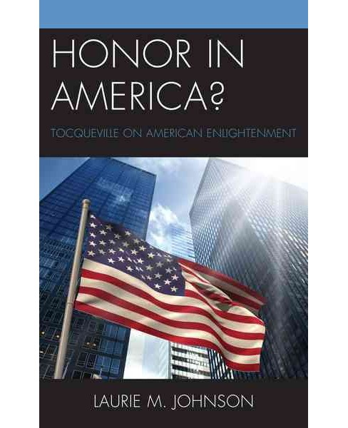Honor in America? : Tocqueville on American Enlightenment (Hardcover) (Laurie M. Johnson) - image 1 of 1