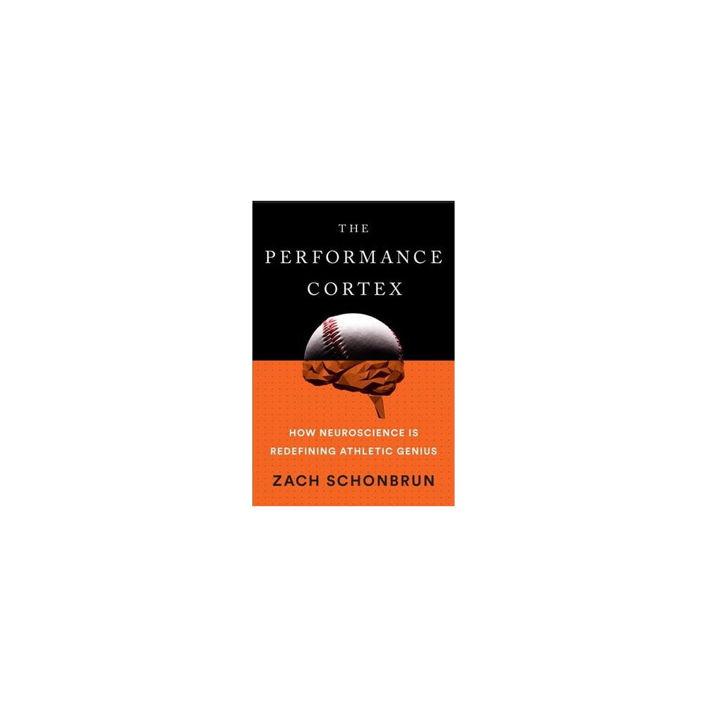 Performance Cortex : How Neuroscience Is Redefining Athletic Genius - by Zach Schonbrun (Hardcover)