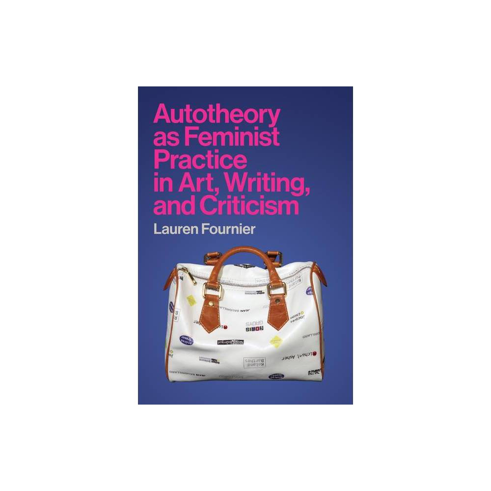 Autotheory As Feminist Practice In Art Writing And Criticism By Lauren Fournier Hardcover