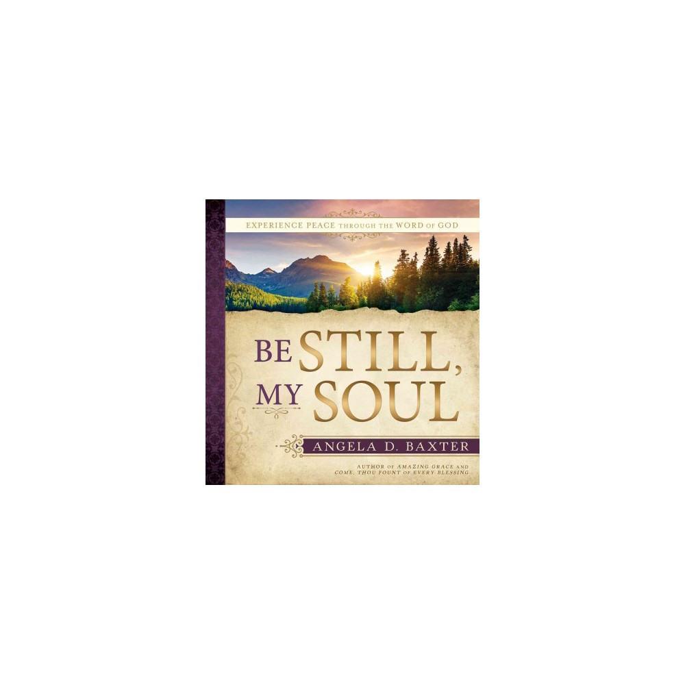 Be Still, My Soul : Experience Peace Through the Word of God (Hardcover) (Angela Baxter)