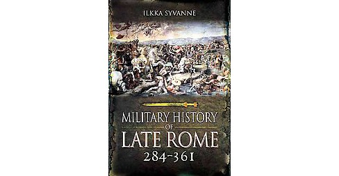 Military History of Late Rome 284 to 361 (Hardcover) (Dr. Ilkka Syvanne) - image 1 of 1