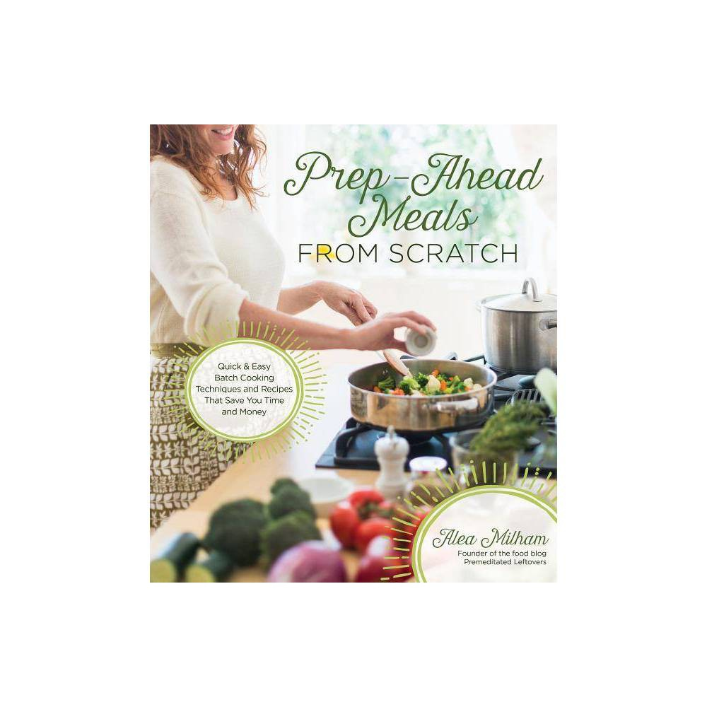 Prep Ahead Meals From Scratch By Alea Milham Paperback
