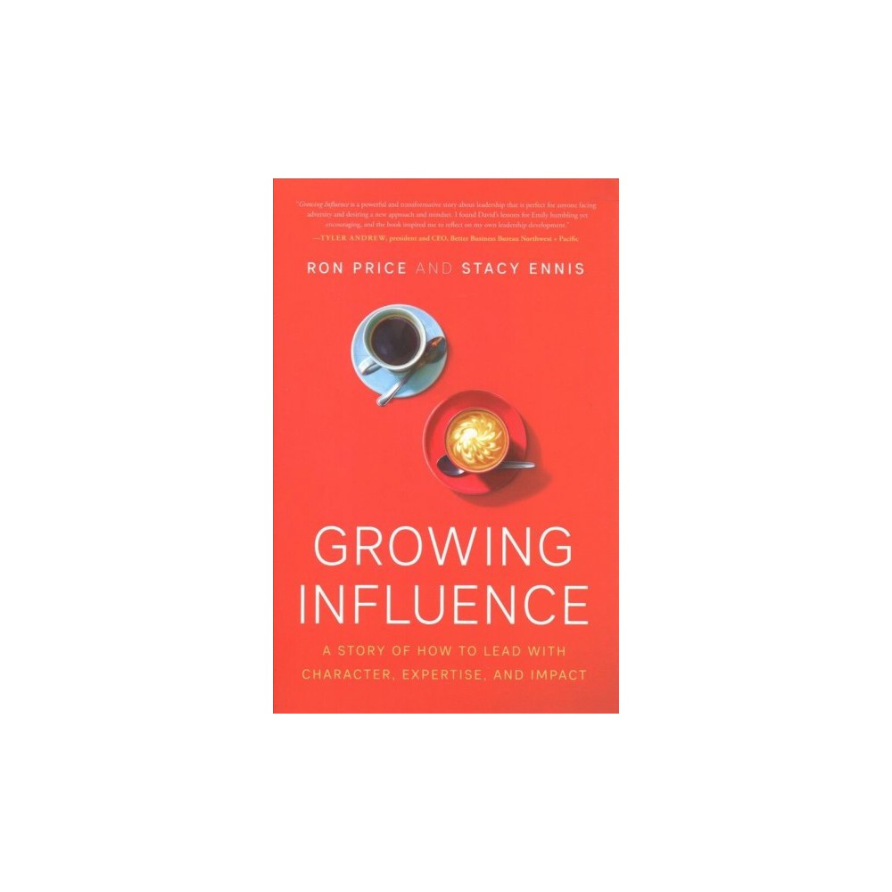Growing Influence : A Story of How to Lead With Character, Expertise, and Impact - (Hardcover)