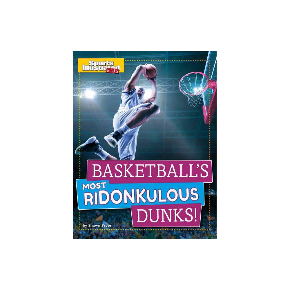 Basketball S Most Ridonkulous Dunks Sports Illustrated Kids Prime Time Plays By Shawn Pryor Hardcover