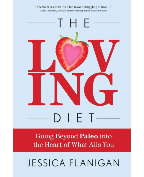 Loving Diet : Going Beyond Paleo into the Heart of What Ails You (Paperback) (Jessica Flanigan) - image 1 of 1